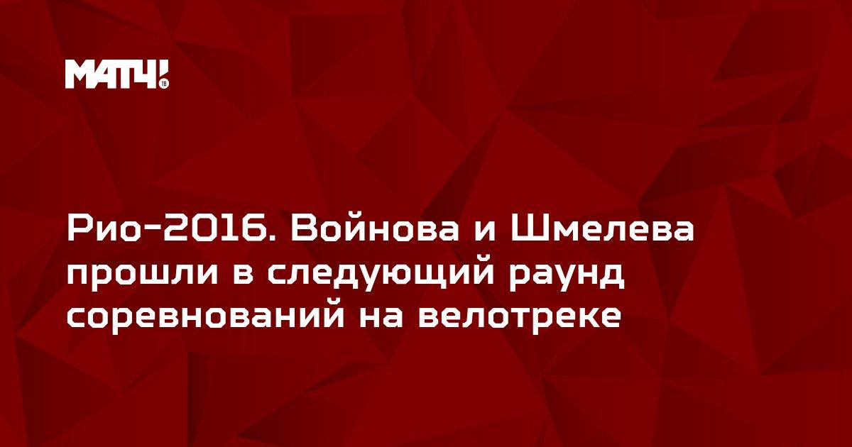 Рио-2016. Войнова и Шмелева прошли в следующий раунд соревнований на велотреке