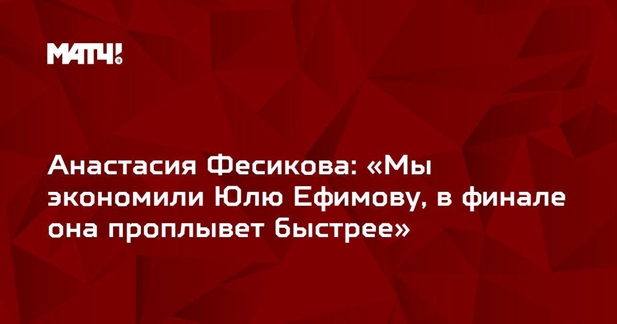 Анастасия Фесикова: «Мы экономили Юлю Ефимову, в финале она проплывет быстрее»