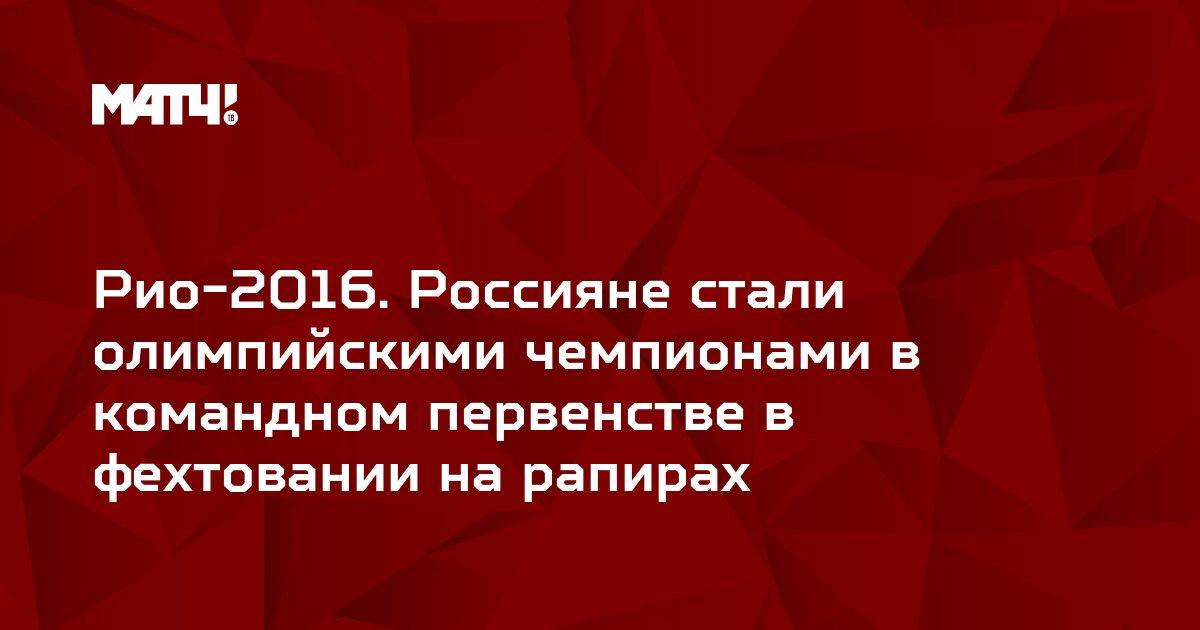 Рио-2016. Россияне стали олимпийскими чемпионами в командном первенстве в фехтовании на рапирах