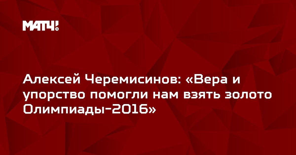 Алексей Черемисинов: «Вера и упорство помогли нам взять золото Олимпиады-2016»