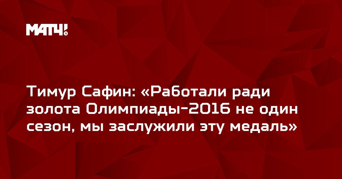 Тимур Сафин: «Работали ради золота Олимпиады-2016 не один сезон, мы заслужили эту медаль»