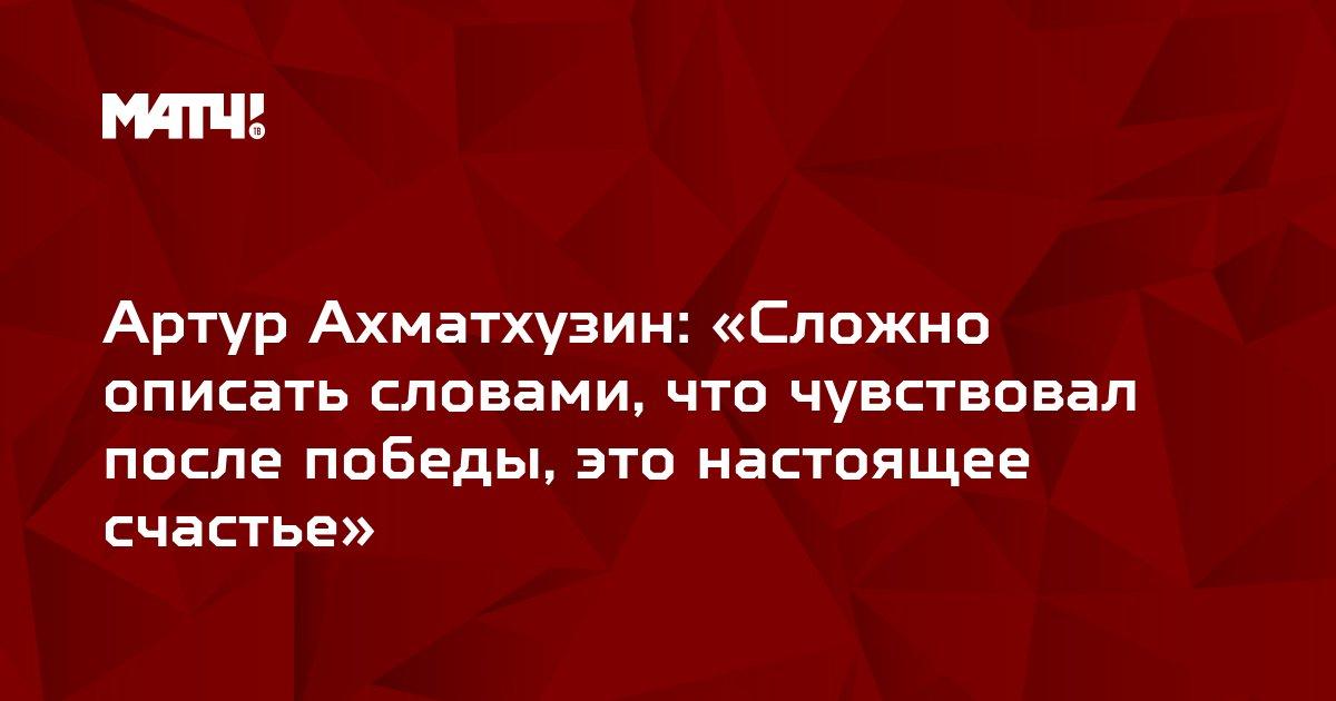 Артур Ахматхузин: «Сложно описать словами, что чувствовал после победы, это настоящее счастье»