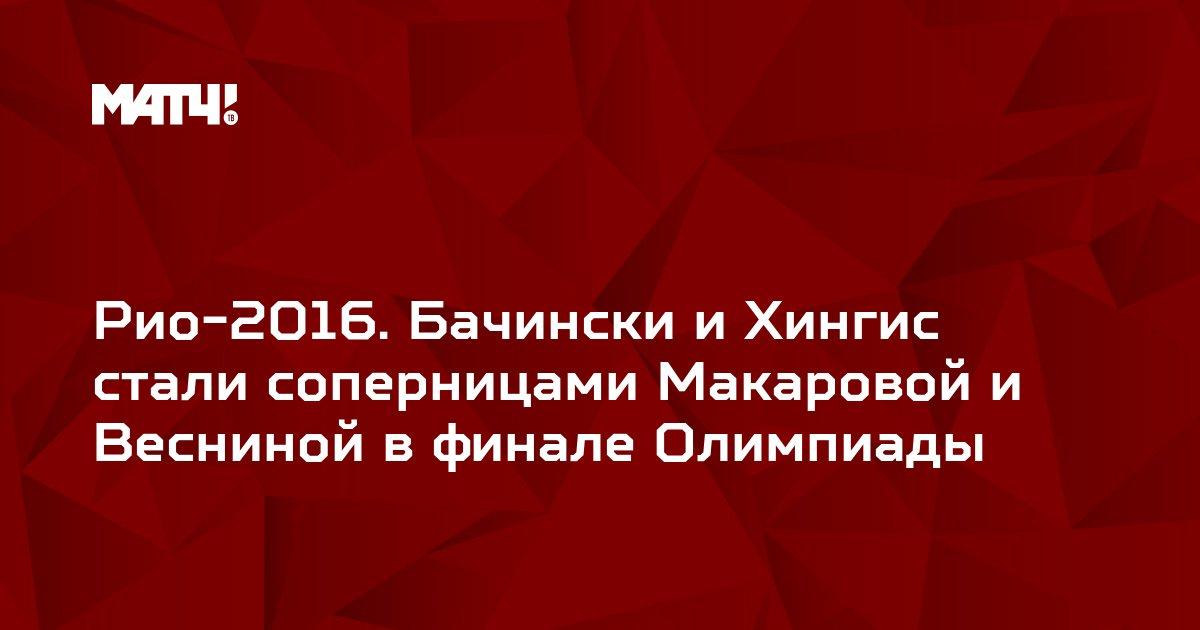 Рио-2016. Бачински и Хингис стали соперницами Макаровой и Весниной в финале Олимпиады