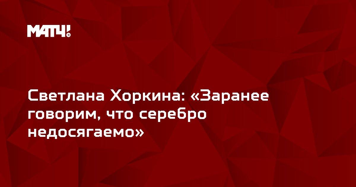 Светлана Хоркина: «Заранее говорим, что серебро недосягаемо»