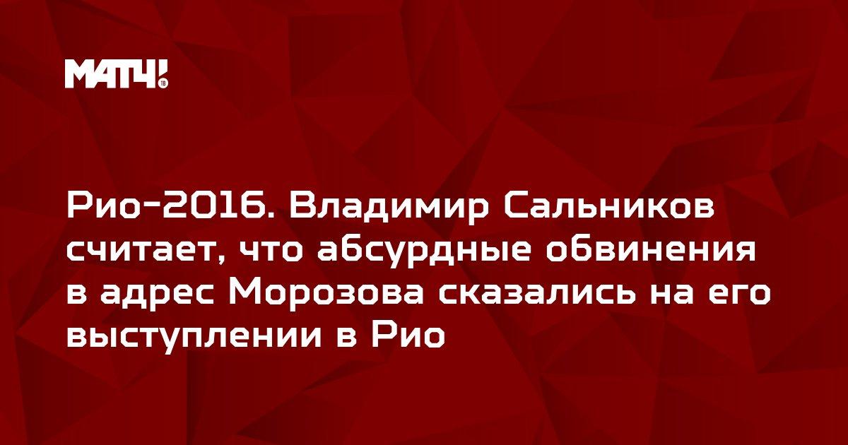 Рио-2016. Владимир Сальников считает, что абсурдные обвинения в адрес Морозова сказались на его выступлении в Рио