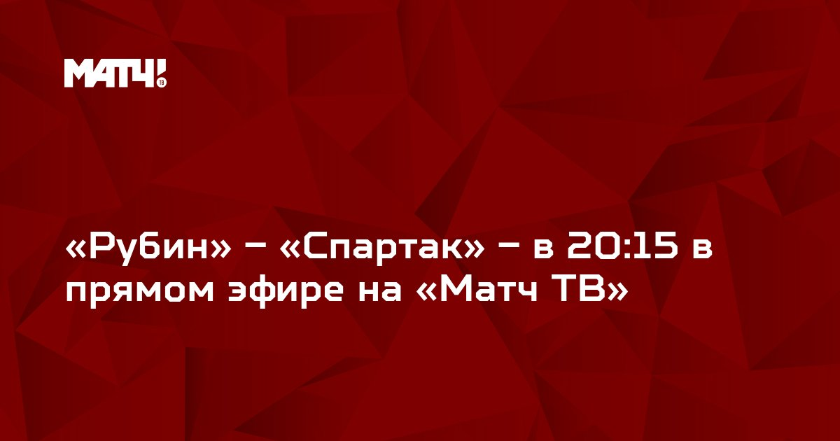 «Рубин» – «Спартак» – в 20:15 в прямом эфире на «Матч ТВ»