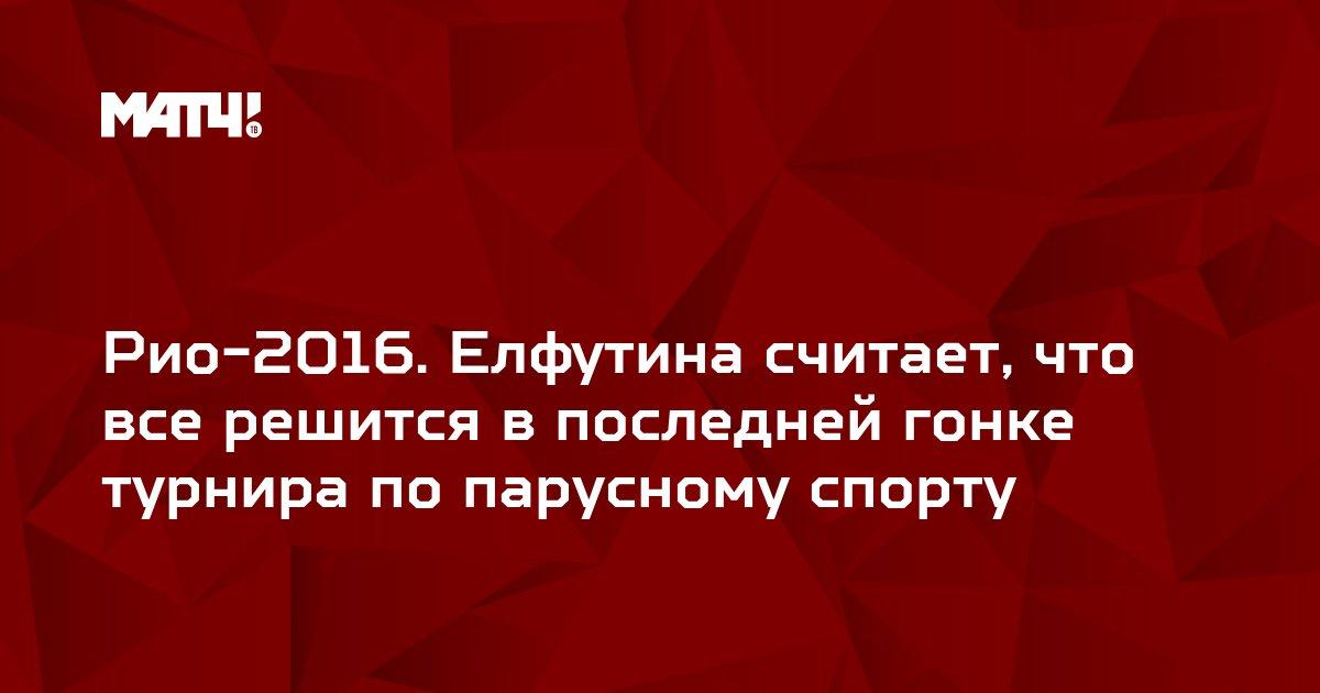 Рио-2016. Елфутина считает, что все решится в последней гонке турнира по парусному спорту