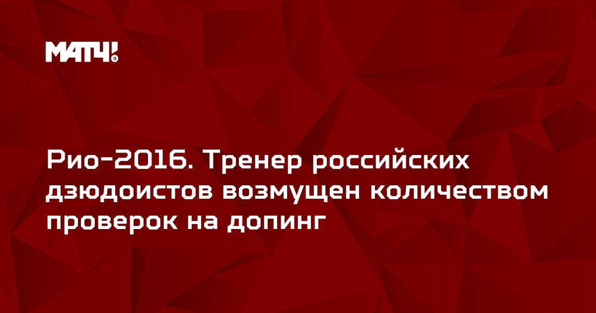 Рио-2016. Тренер российских дзюдоистов возмущен количеством проверок на допинг