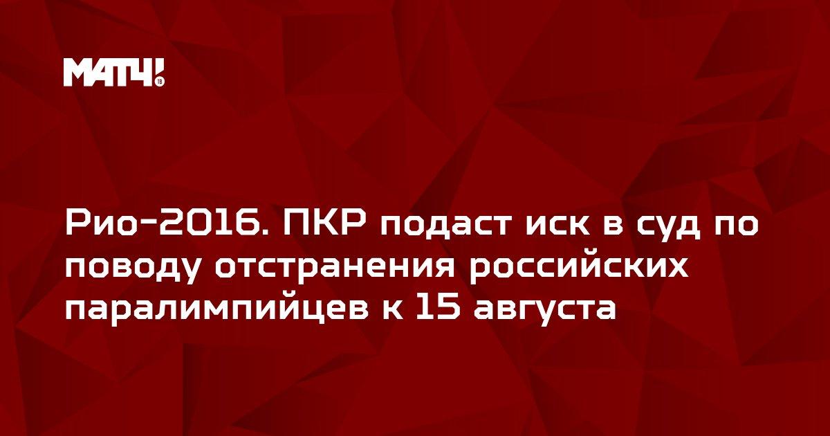 Рио-2016. ПКР подаст иск в суд по поводу отстранения российских паралимпийцев к 15 августа
