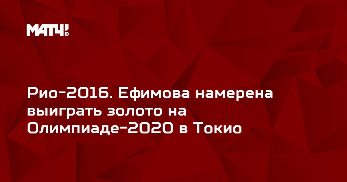 Рио-2016. Ефимова намерена выиграть золото на Олимпиаде-2020 в Токио