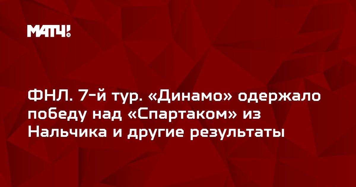 ФНЛ. 7-й тур. «Динамо» одержало победу над «Спартаком» из Нальчика и другие результаты