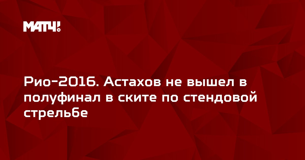Рио-2016. Астахов не вышел в полуфинал в ските по стендовой стрельбе