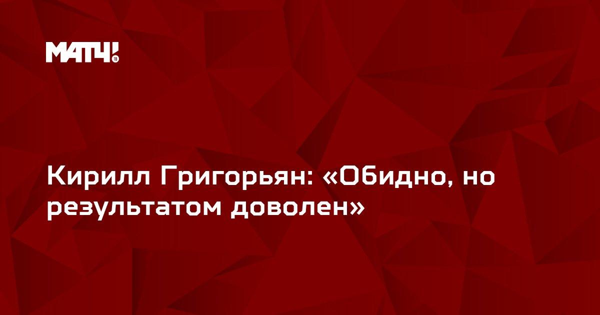 Кирилл Григорьян: «Обидно, но результатом доволен»