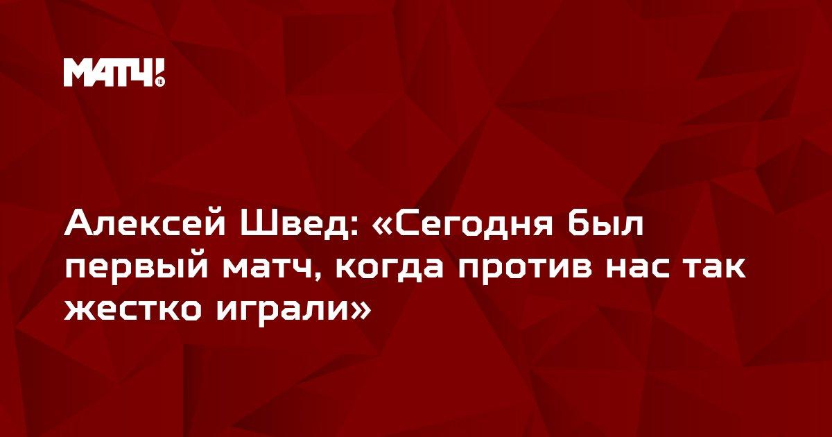 Алексей Швед: «Сегодня был первый матч, когда против нас так жестко играли»