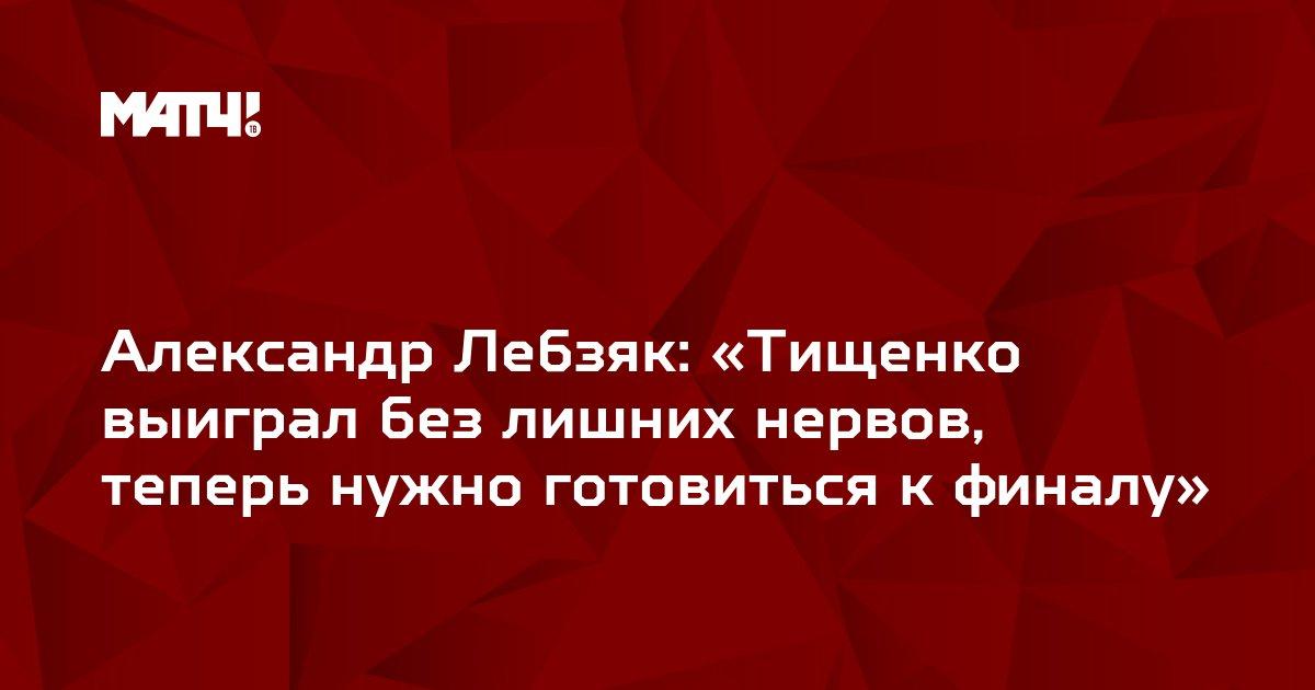 Александр Лебзяк: «Тищенко выиграл без лишних нервов, теперь нужно готовиться к финалу»