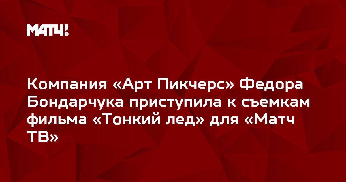 Компания «Арт Пикчерс» Федора Бондарчука приступила к съемкам фильма «Тонкий лед» для «Матч ТВ»