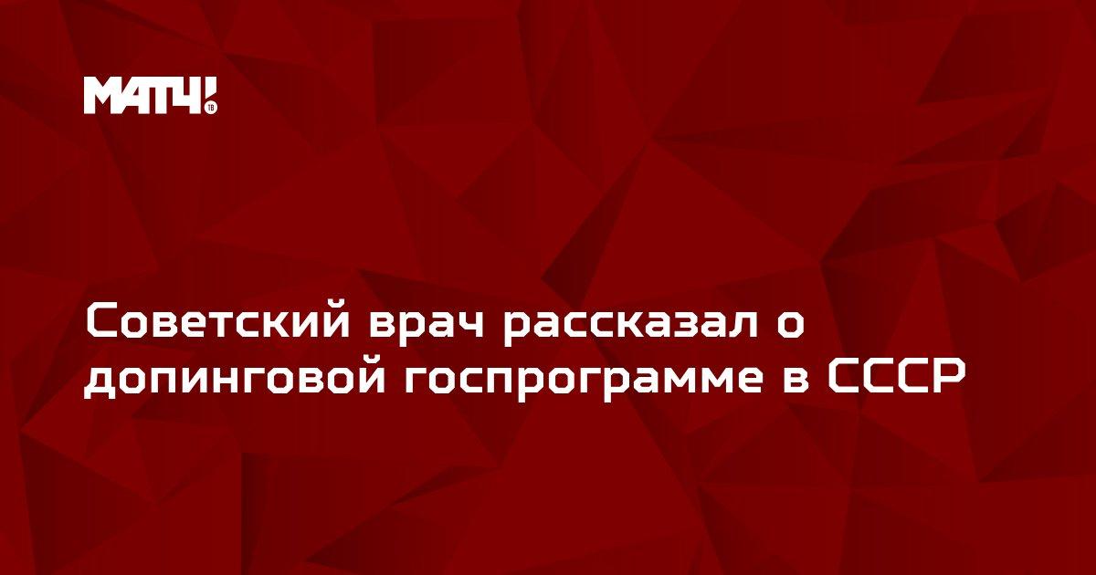 Советский врач рассказал о допинговой госпрограмме в СССР
