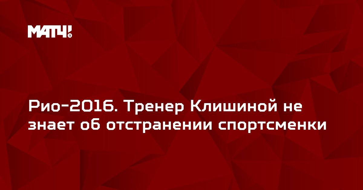 Рио-2016. Тренер Клишиной не знает об отстранении спортсменки