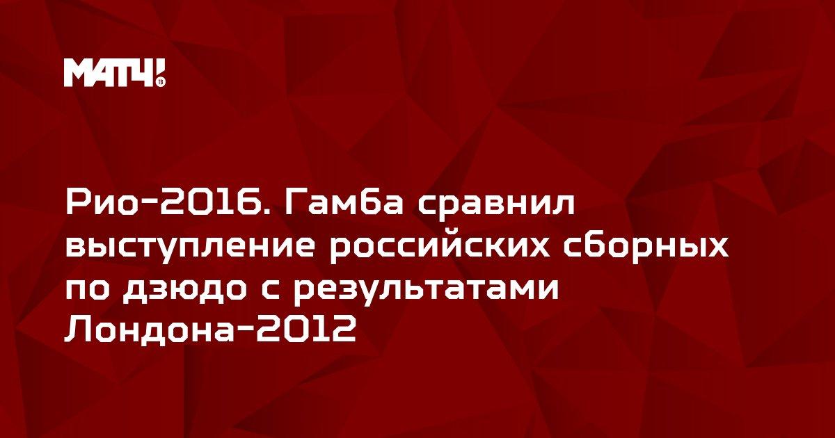 Рио-2016. Гамба сравнил выступление российских сборных по дзюдо с результатами Лондона-2012
