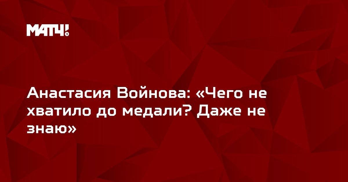 Анастасия Войнова: «Чего не хватило до медали? Даже не знаю»