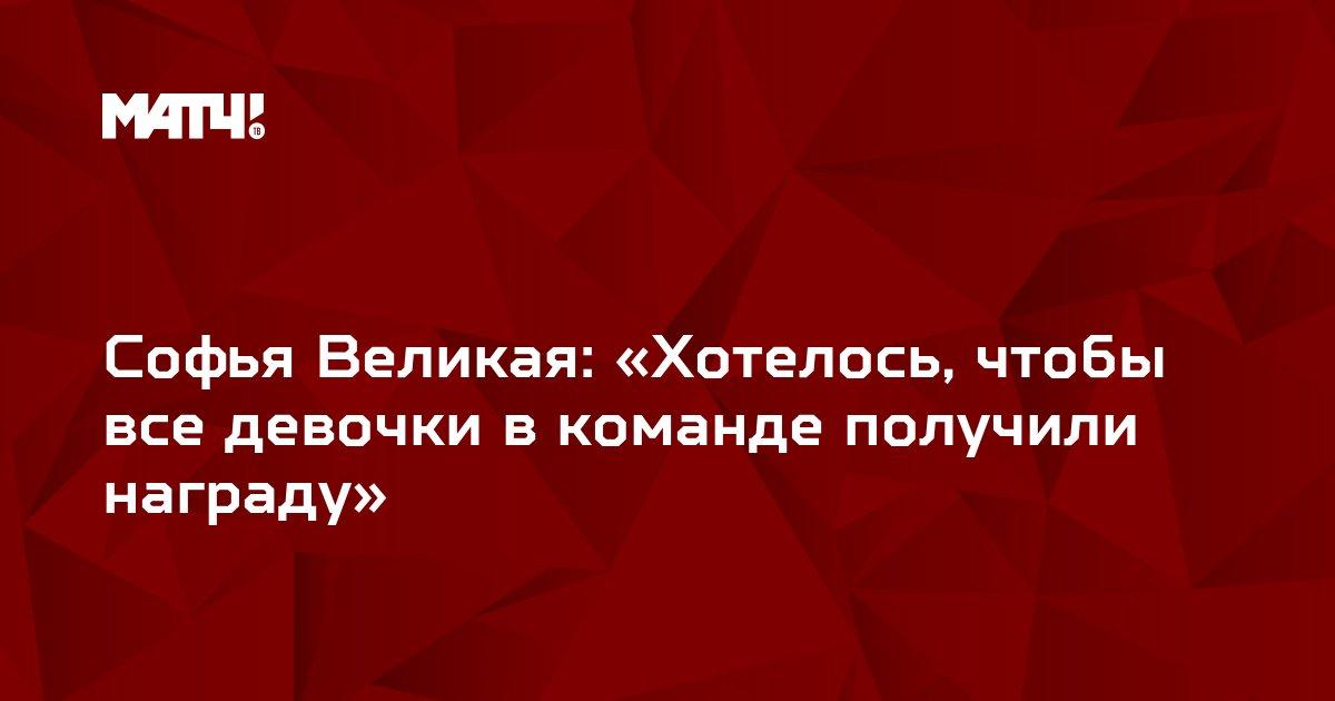 Софья Великая: «Хотелось, чтобы все девочки в команде получили награду»