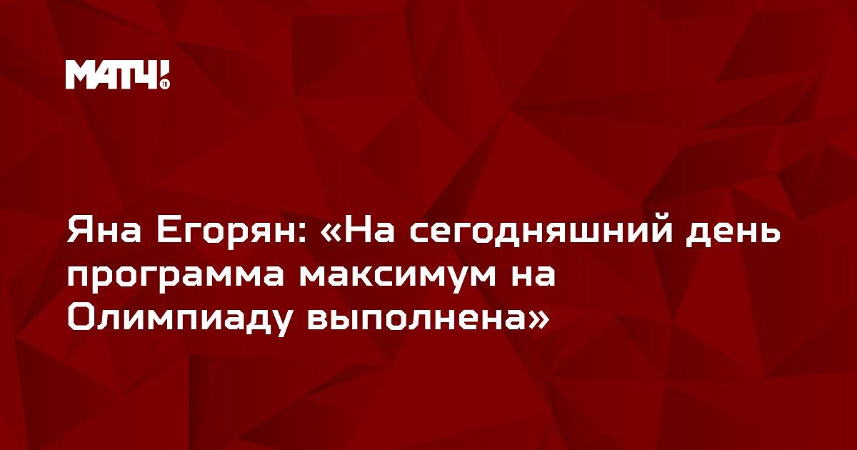 Яна Егорян: «На сегодняшний день программа максимум на Олимпиаду выполнена»