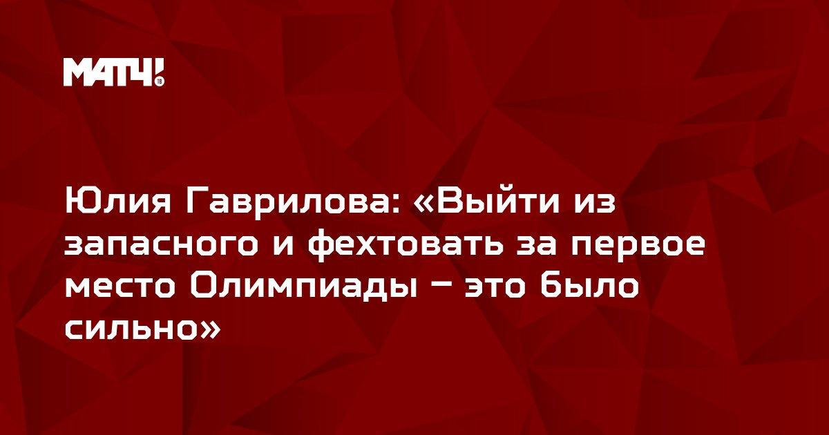 Юлия Гаврилова: «Выйти из запасного и фехтовать за первое место Олимпиады – это было сильно»