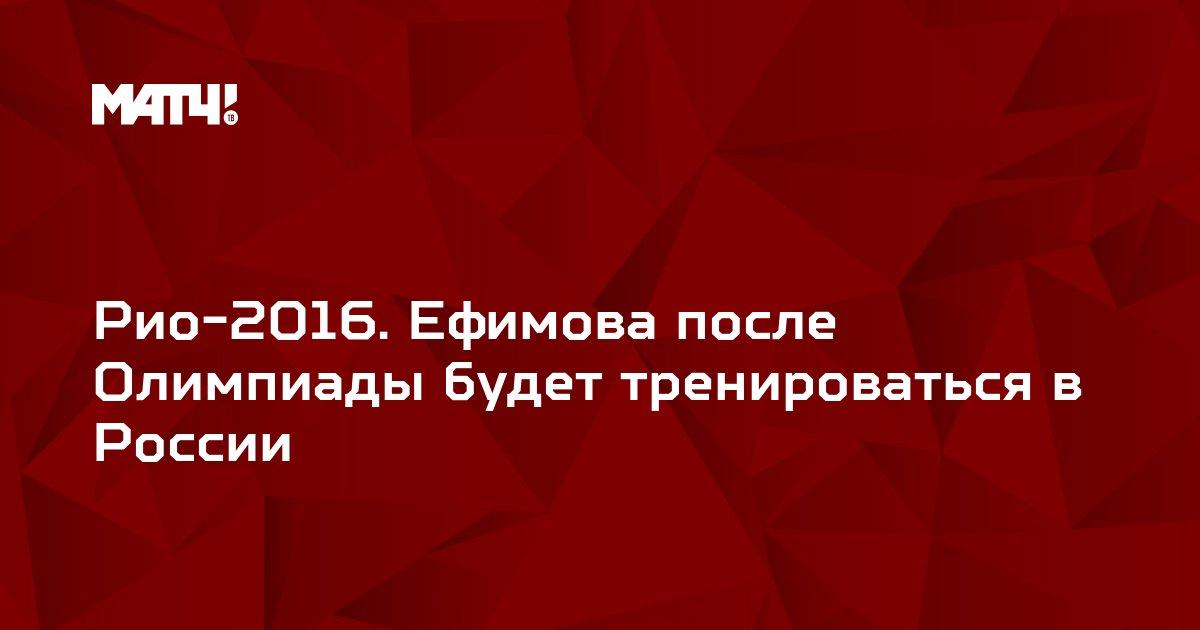 Рио-2016. Ефимова после Олимпиады будет тренироваться в России