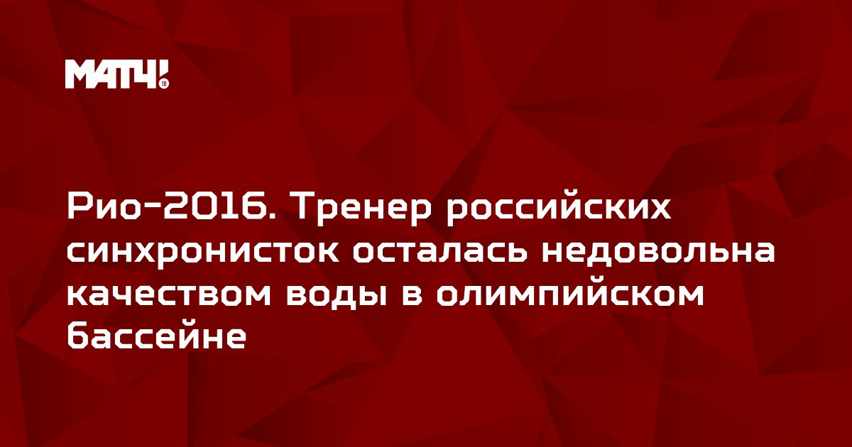 Рио-2016. Тренер российских синхронисток осталась недовольна качеством воды в олимпийском бассейне