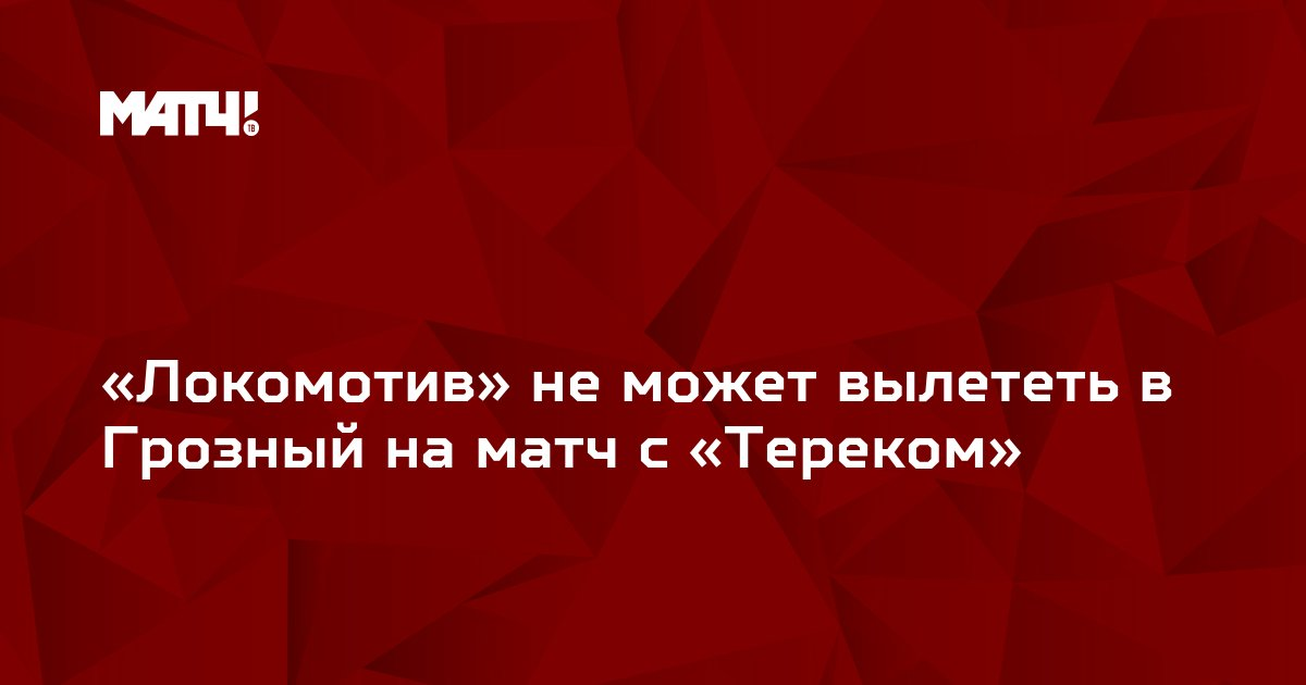 «Локомотив» не может вылететь в Грозный на матч с «Тереком»