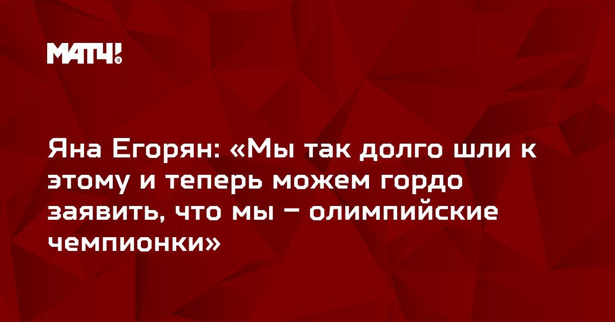 Яна Егорян: «Мы так долго шли к этому и теперь можем гордо заявить, что мы – олимпийские чемпионки»