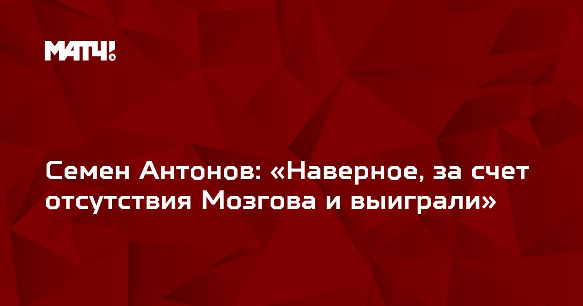 Семен Антонов: «Наверное, за счет отсутствия Мозгова и выиграли»