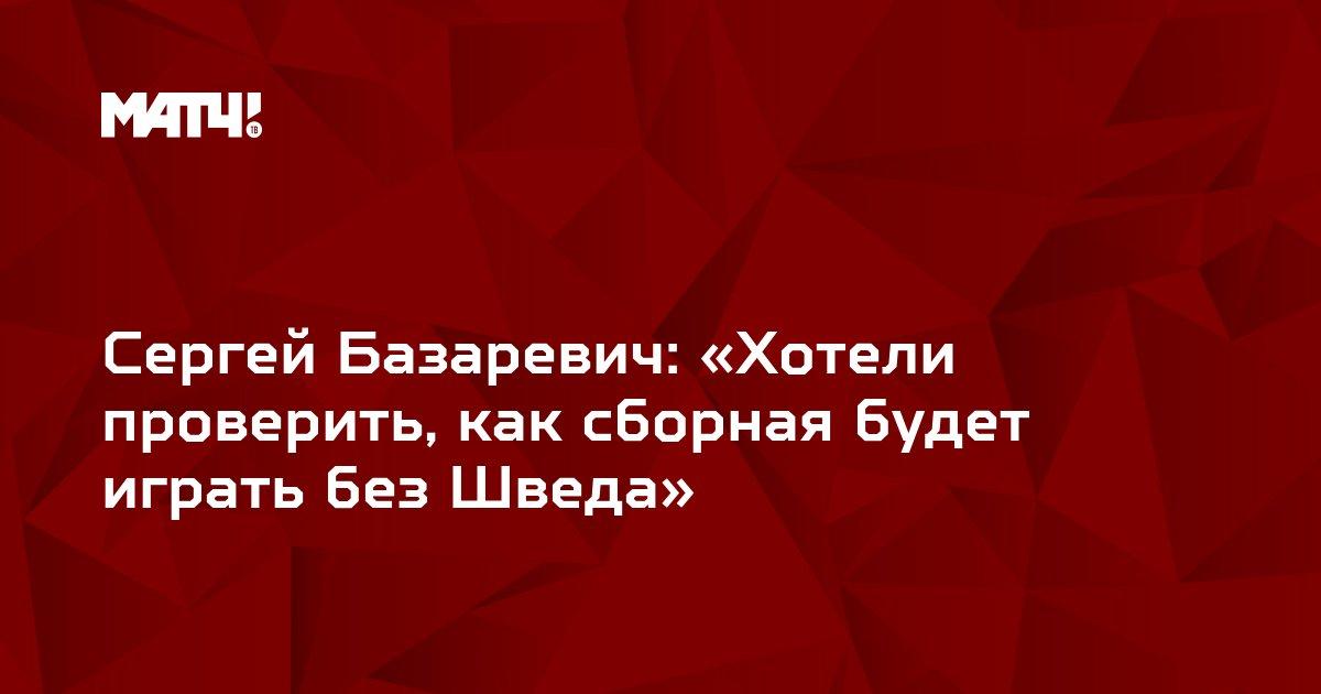 Сергей Базаревич: «Хотели проверить, как сборная будет играть без Шведа»