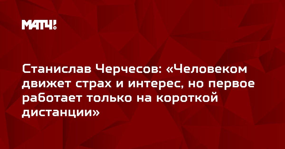 Станислав Черчесов: «Человеком движет страх и интерес, но первое работает только на короткой дистанции»