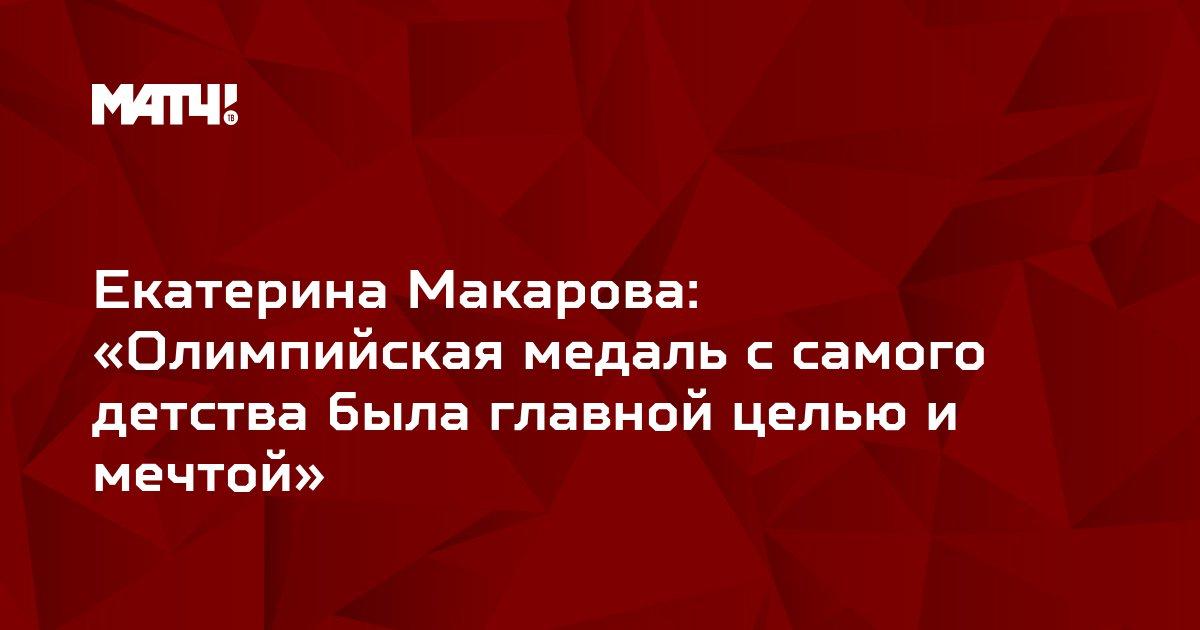 Екатерина Макарова: «Олимпийская медаль с самого детства была главной целью и мечтой»