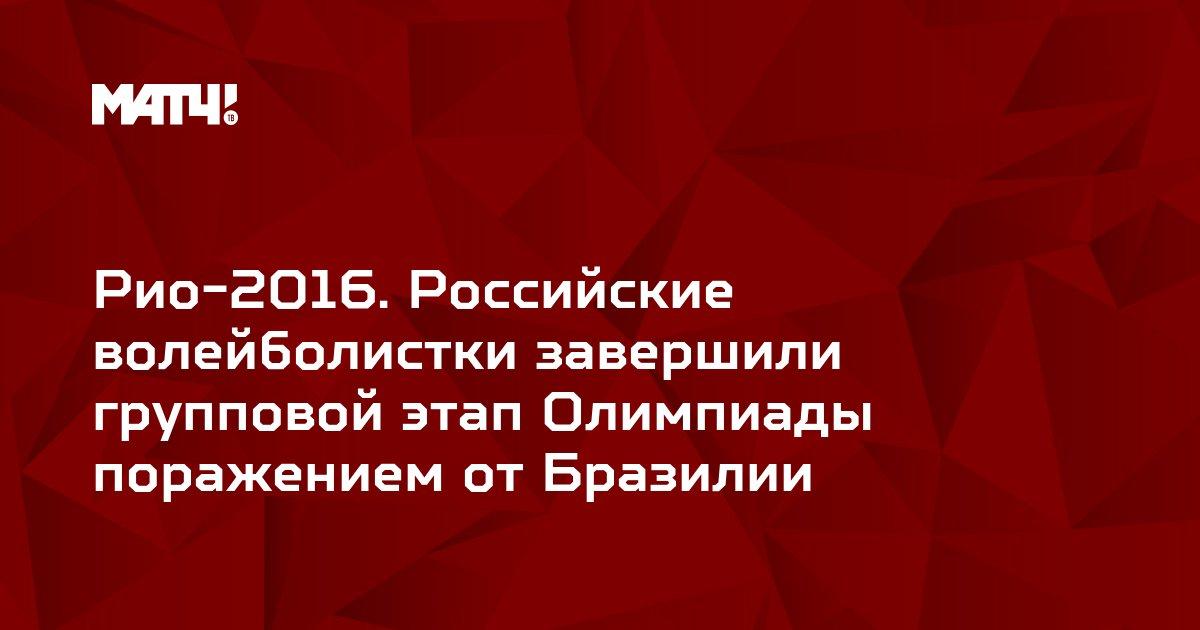 Рио-2016. Российские волейболистки завершили групповой этап Олимпиады поражением от Бразилии