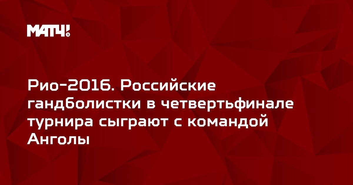 Рио-2016. Российские гандболистки в четвертьфинале турнира сыграют с командой Анголы