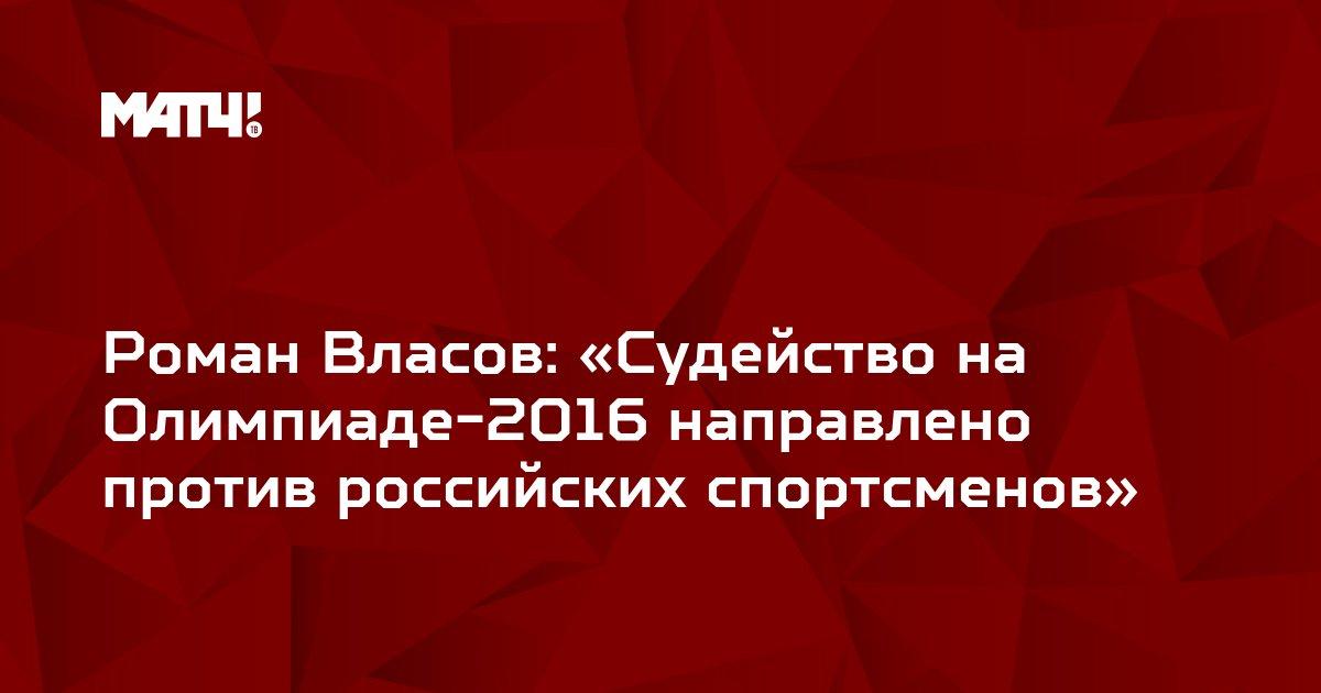 Роман Власов: «Судейство на Олимпиаде-2016 направлено против российских спортсменов»