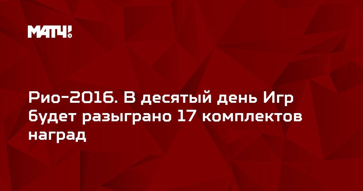 Рио-2016. В десятый день Игр будет разыграно 17 комплектов наград