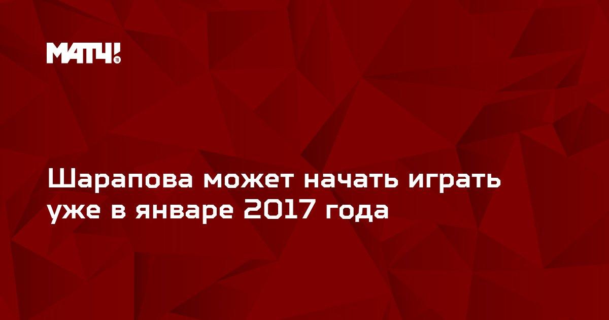 Шарапова может начать играть уже в январе 2017 года
