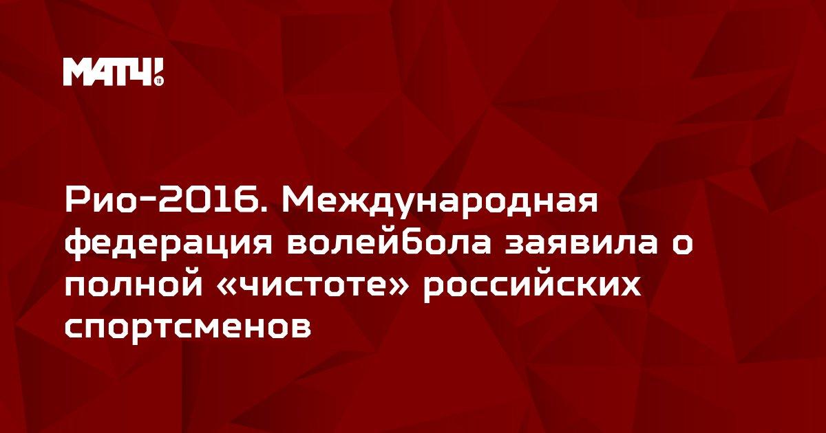Рио-2016. Международная федерация волейбола заявила о полной «чистоте» российских спортсменов