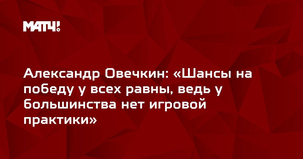 Александр Овечкин: «Шансы на победу у всех равны, ведь у большинства нет игровой практики»