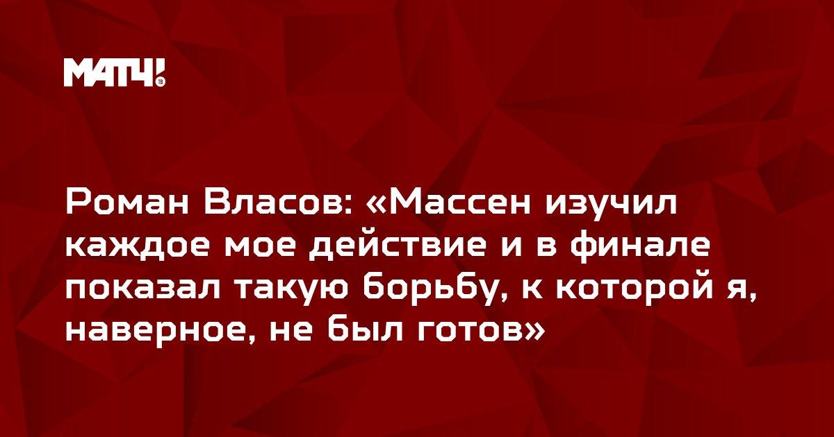 Роман Власов: «Массен изучил каждое мое действие и в финале показал такую борьбу, к которой я, наверное, не был готов»