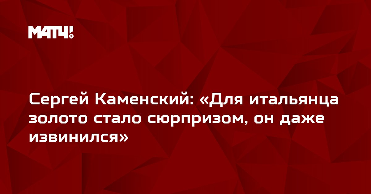 Сергей Каменский: «Для итальянца золото стало сюрпризом, он даже извинился»