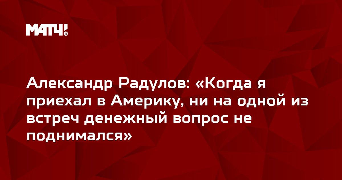 Александр Радулов: «Когда я приехал в Америку, ни на одной из встреч денежный вопрос не поднимался»