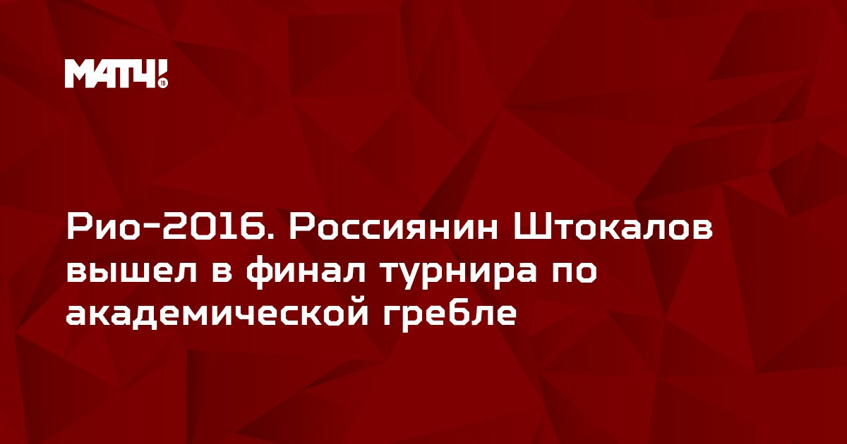 Рио-2016. Россиянин Штокалов вышел в финал турнира по академической гребле