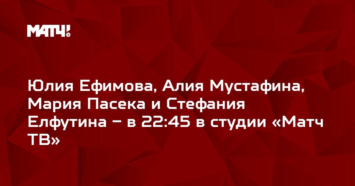 Юлия Ефимова, Алия Мустафина, Мария Пасека и Стефания Елфутина – в 22:45 в студии «Матч ТВ»