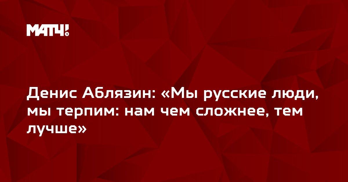 Денис Аблязин: «Мы русские люди, мы терпим: нам чем сложнее, тем лучше»