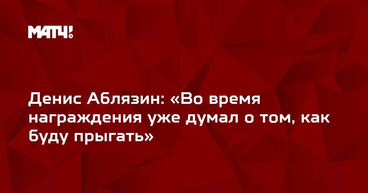 Денис Аблязин: «Во время награждения уже думал о том, как буду прыгать»