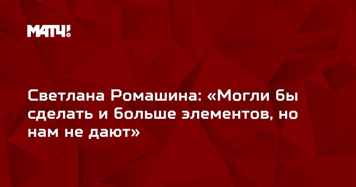 Светлана Ромашина: «Могли бы сделать и больше элементов, но нам не дают»